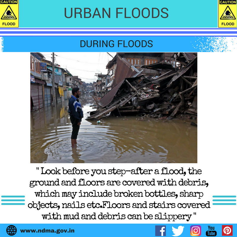 During urban flood – look before you step – after a flood, the ground and floors are covered with debris, which may include broken bottles, sharp objects, nails etc. Floors and stairs covered with mud and debris can be slippery.