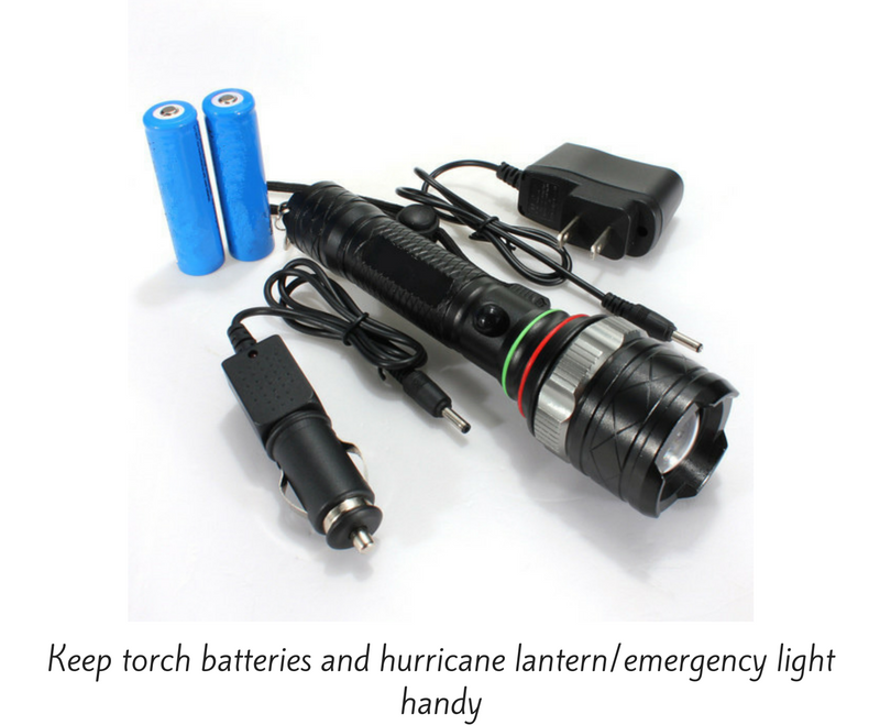 Keep torch batteries and hurricane lantern/emergency light handy.