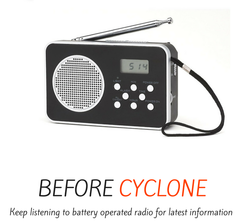 Before cyclone - keep listening to battery operated radio for latest information.